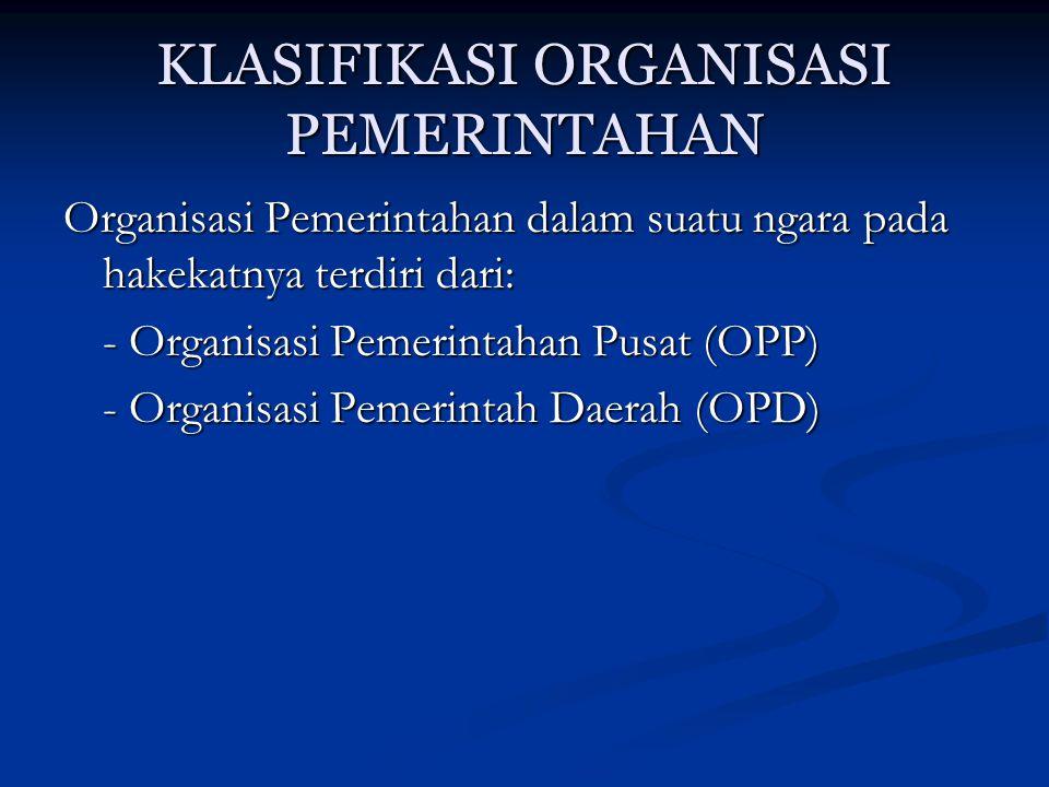KLASIFIKASI ORGANISASI PEMERINTAHAN Organisasi Pemerintahan dalam suatu ngara pada hakekatnya terdiri dari: - Organisasi Pemerintahan Pusat (OPP) - Or