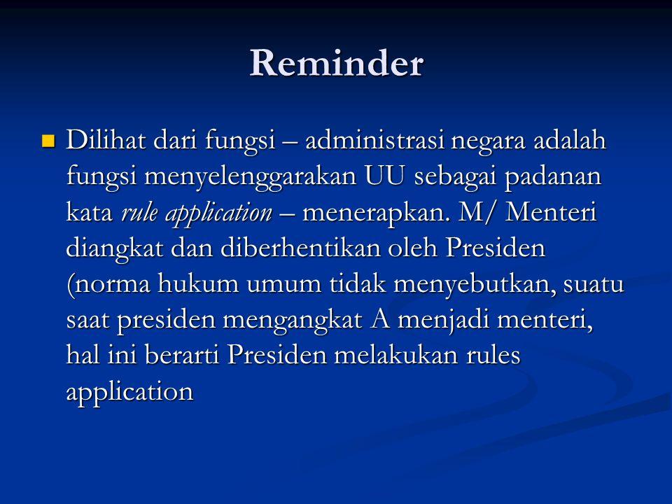 Reminder Dilihat dari fungsi – administrasi negara adalah fungsi menyelenggarakan UU sebagai padanan kata rule application – menerapkan. M/ Menteri di