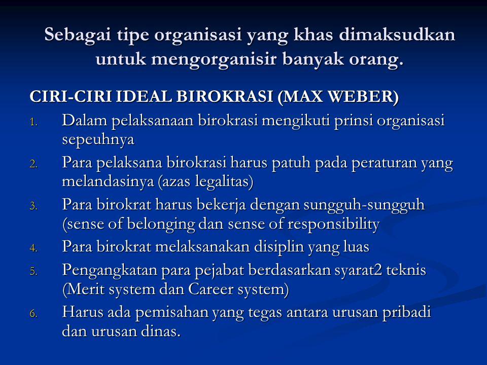 Sebagai tipe organisasi yang khas dimaksudkan untuk mengorganisir banyak orang. CIRI-CIRI IDEAL BIROKRASI (MAX WEBER) 1. Dalam pelaksanaan birokrasi m