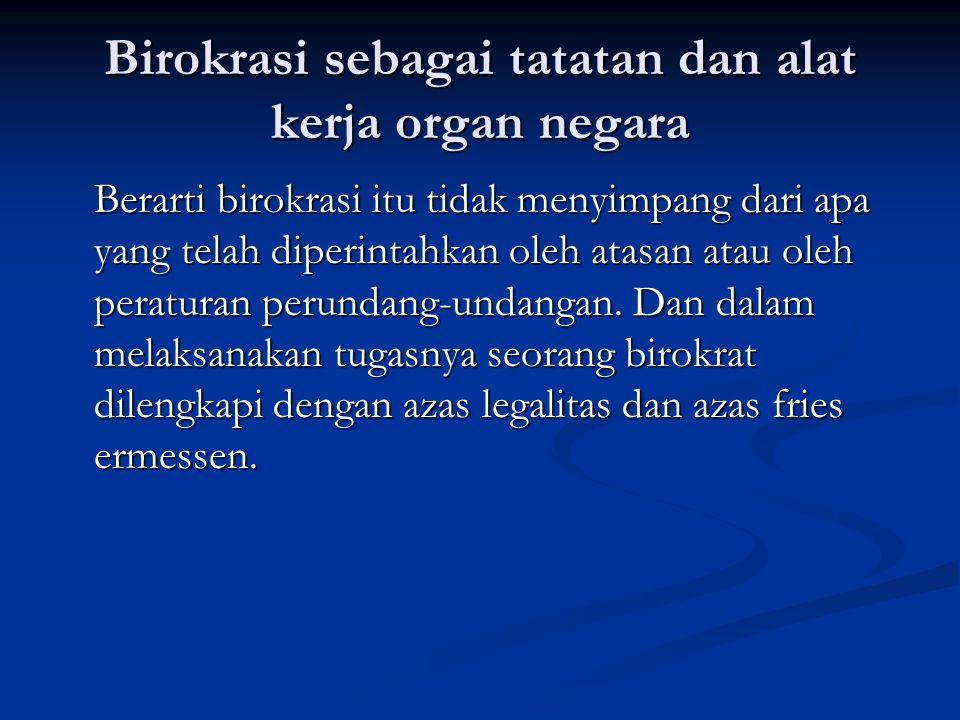 Birokrasi sebagai tatatan dan alat kerja organ negara Berarti birokrasi itu tidak menyimpang dari apa yang telah diperintahkan oleh atasan atau oleh p