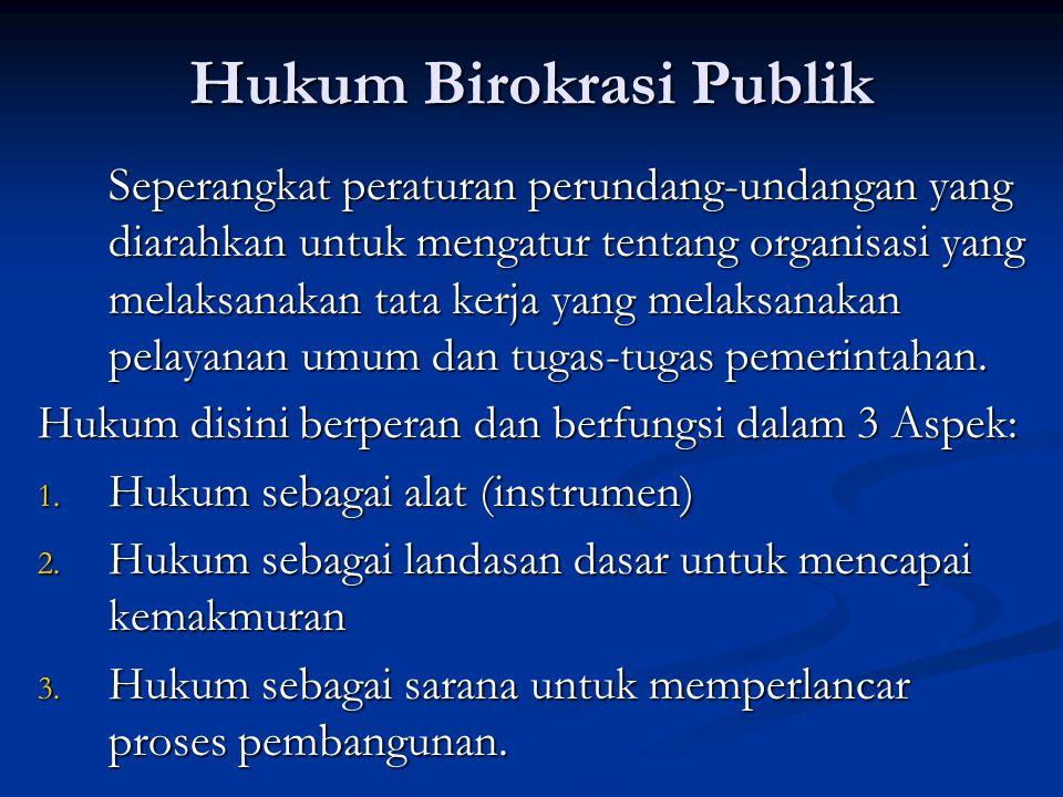 Hukum Birokrasi Publik Seperangkat peraturan perundang-undangan yang diarahkan untuk mengatur tentang organisasi yang melaksanakan tata kerja yang mel