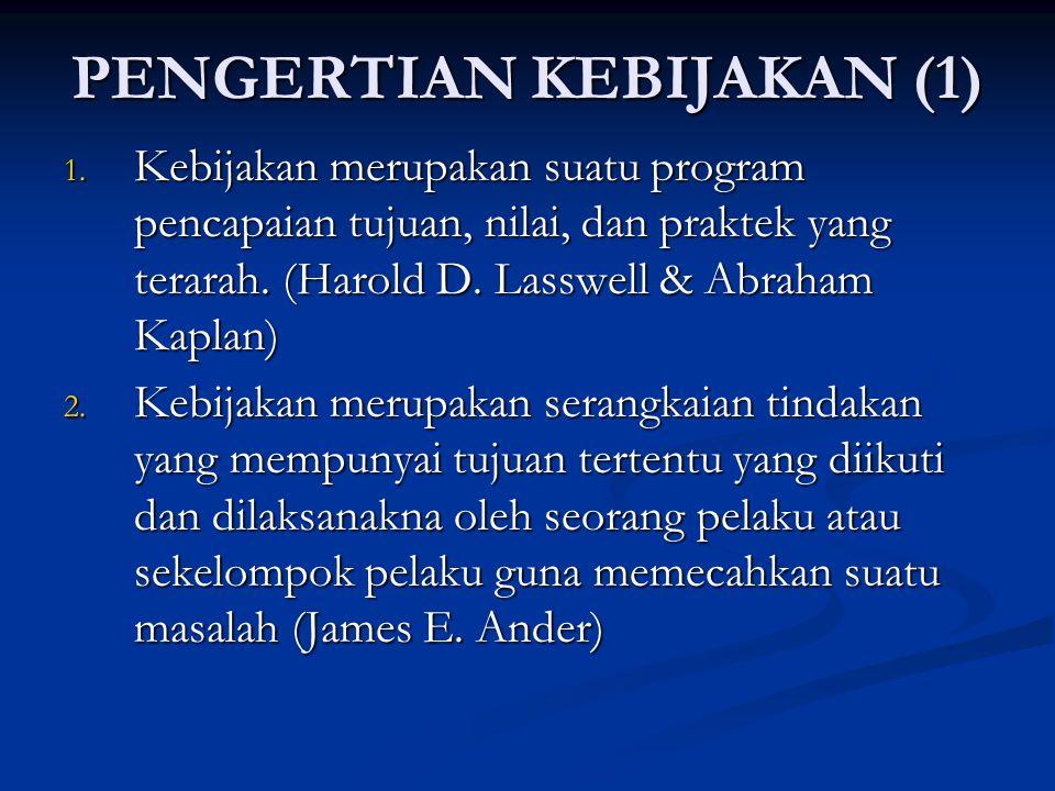 PENGERTIAN KEBIJAKAN (1) 1. Kebijakan merupakan suatu program pencapaian tujuan, nilai, dan praktek yang terarah. (Harold D. Lasswell & Abraham Kaplan