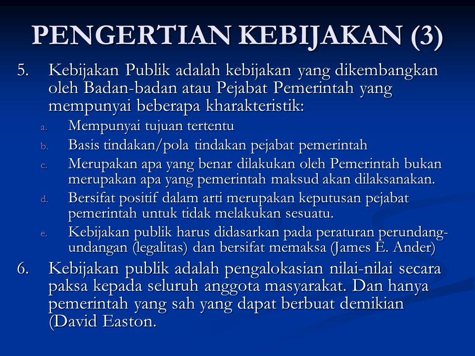 PENGERTIAN KEBIJAKAN (3) 5. Kebijakan Publik adalah kebijakan yang dikembangkan oleh Badan-badan atau Pejabat Pemerintah yang mempunyai beberapa khara