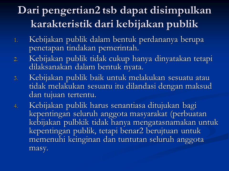 Dari pengertian2 tsb dapat disimpulkan karakteristik dari kebijakan publik 1. Kebijakan publik dalam bentuk perdananya berupa penetapan tindakan pemer