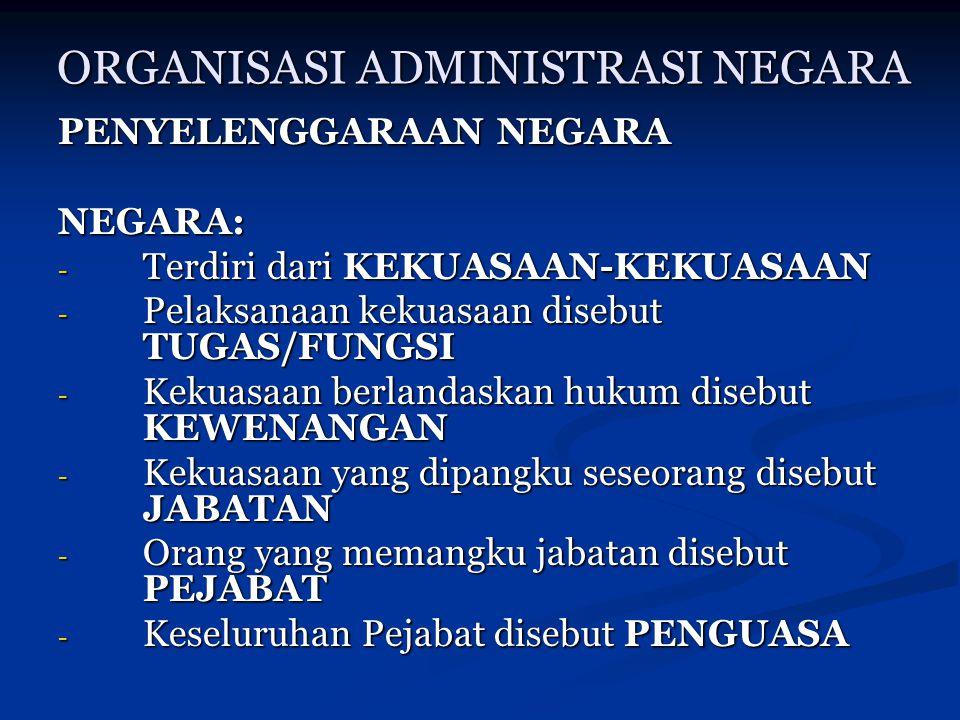 ORGANISASI ADMINISTRASI NEGARA PENYELENGGARAAN NEGARA NEGARA: - Terdiri dari KEKUASAAN-KEKUASAAN - Pelaksanaan kekuasaan disebut TUGAS/FUNGSI - Kekuas
