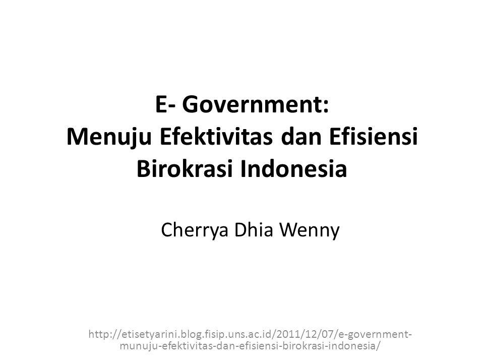 E- Government: Menuju Efektivitas dan Efisiensi Birokrasi Indonesia http://etisetyarini.blog.fisip.uns.ac.id/2011/12/07/e-government- munuju-efektivitas-dan-efisiensi-birokrasi-indonesia/ Cherrya Dhia Wenny