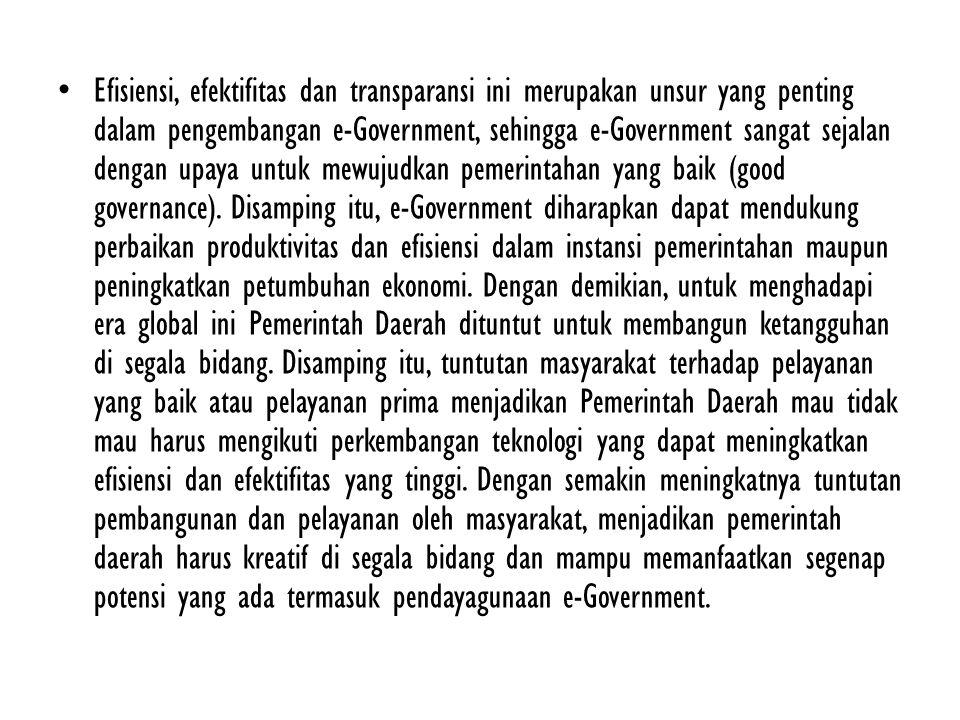 Efisiensi, efektifitas dan transparansi ini merupakan unsur yang penting dalam pengembangan e-Government, sehingga e-Government sangat sejalan dengan upaya untuk mewujudkan pemerintahan yang baik (good governance).