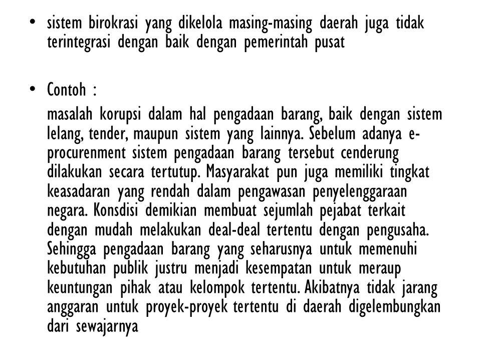 sistem birokrasi yang dikelola masing-masing daerah juga tidak terintegrasi dengan baik dengan pemerintah pusat Contoh : masalah korupsi dalam hal pengadaan barang, baik dengan sistem lelang, tender, maupun sistem yang lainnya.