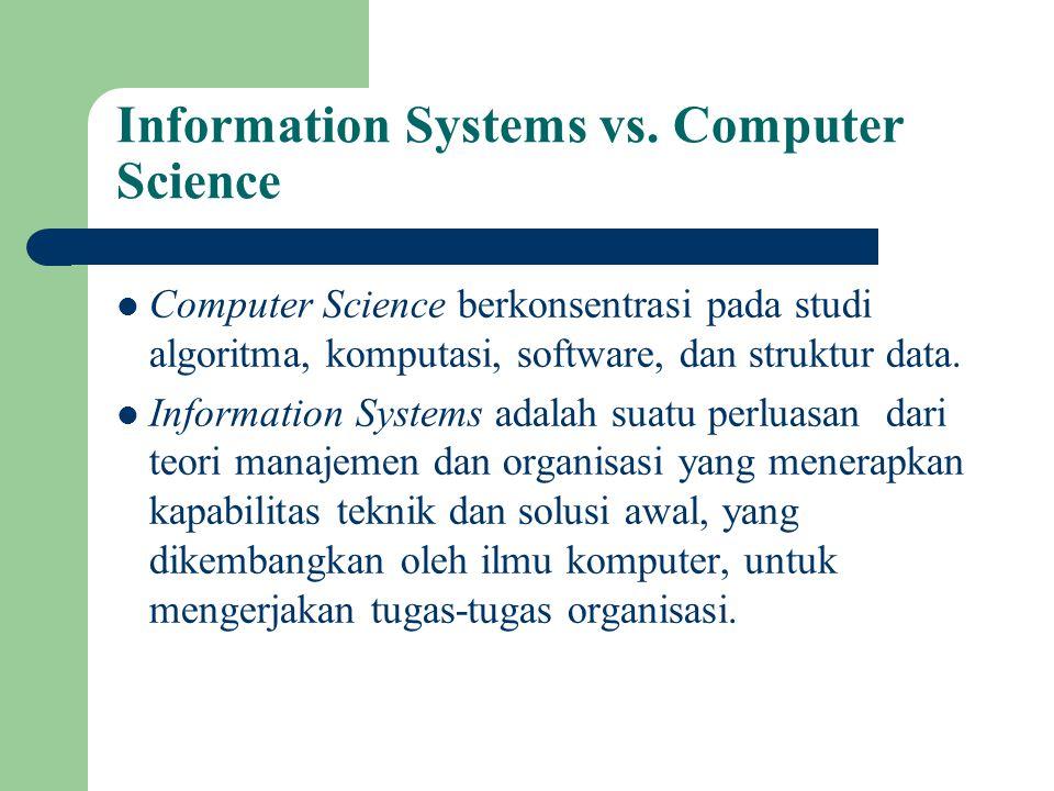 Information Systems vs. Computer Science Computer Science berkonsentrasi pada studi algoritma, komputasi, software, dan struktur data. Information Sys