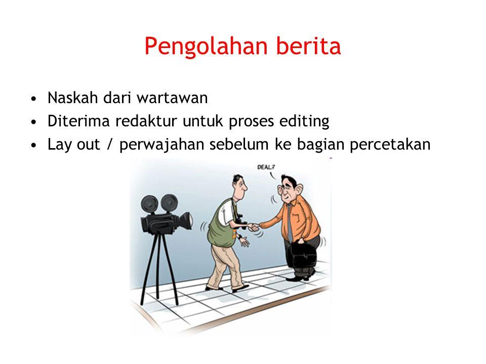 Pengolahan berita Naskah dari wartawan Diterima redaktur untuk proses editing Lay out / perwajahan sebelum ke bagian percetakan