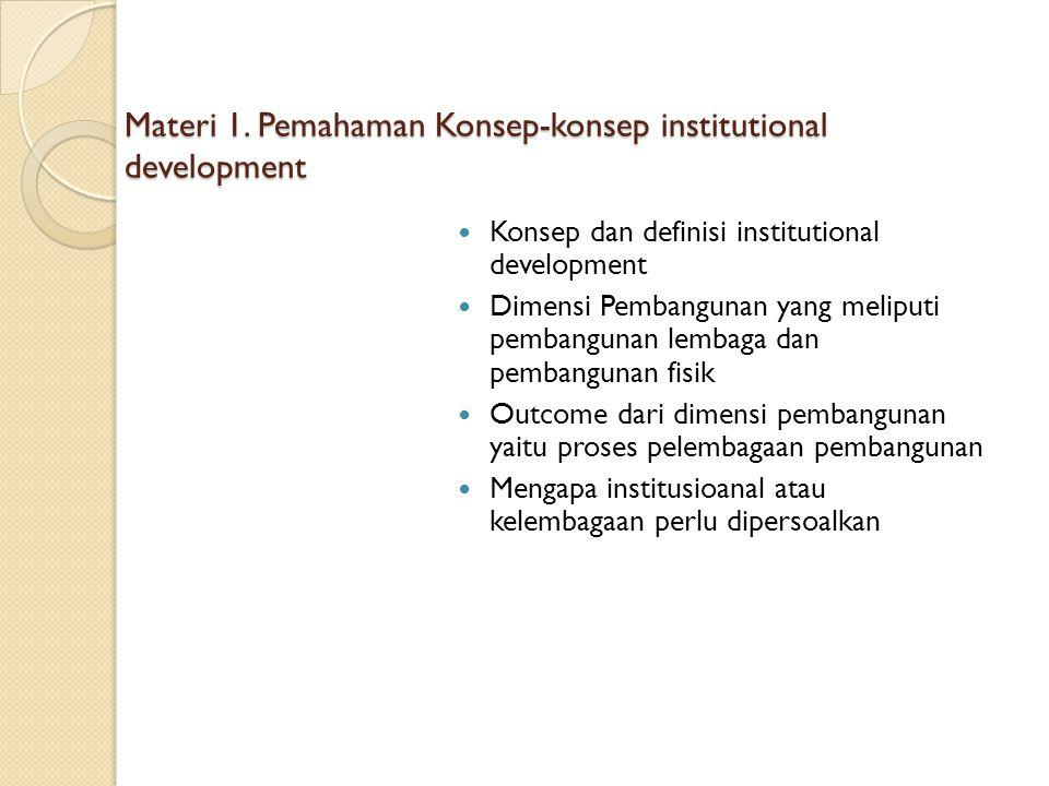 Materi 1. Pemahaman Konsep-konsep institutional development Konsep dan definisi institutional development Dimensi Pembangunan yang meliputi pembanguna