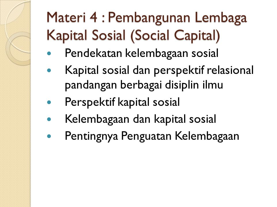 Materi 4 : Pembangunan Lembaga Kapital Sosial (Social Capital) Pendekatan kelembagaan sosial Kapital sosial dan perspektif relasional pandangan berbagai disiplin ilmu Perspektif kapital sosial Kelembagaan dan kapital sosial Pentingnya Penguatan Kelembagaan