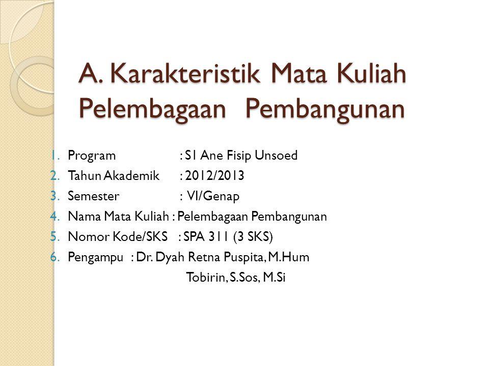 A. Karakteristik Mata Kuliah Pelembagaan Pembangunan 1.Program : S1 Ane Fisip Unsoed 2.Tahun Akademik : 2012/2013 3.Semester : VI/Genap 4.Nama Mata Ku