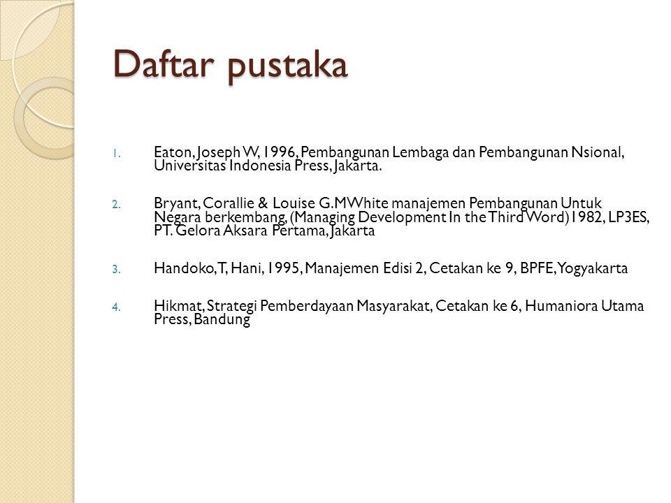 Daftar pustaka 1. Eaton, Joseph W, 1996, Pembangunan Lembaga dan Pembangunan Nsional, Universitas Indonesia Press, Jakarta. 2. Bryant, Corallie & Loui