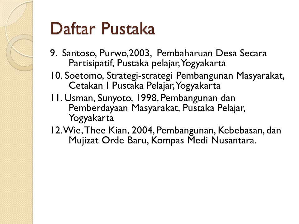 Daftar Pustaka 9. Santoso, Purwo,2003, Pembaharuan Desa Secara Partisipatif, Pustaka pelajar, Yogyakarta 10. Soetomo, Strategi-strategi Pembangunan Ma