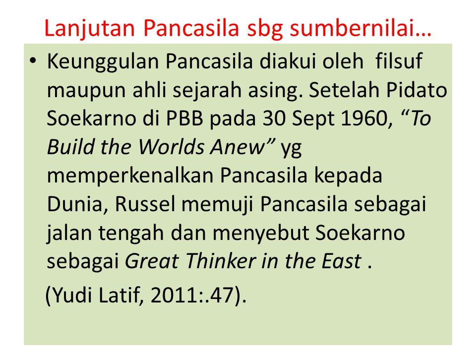Lanjutan Pancasila sbg sumbernilai… Keunggulan Pancasila diakui oleh filsuf maupun ahli sejarah asing. Setelah Pidato Soekarno di PBB pada 30 Sept 196