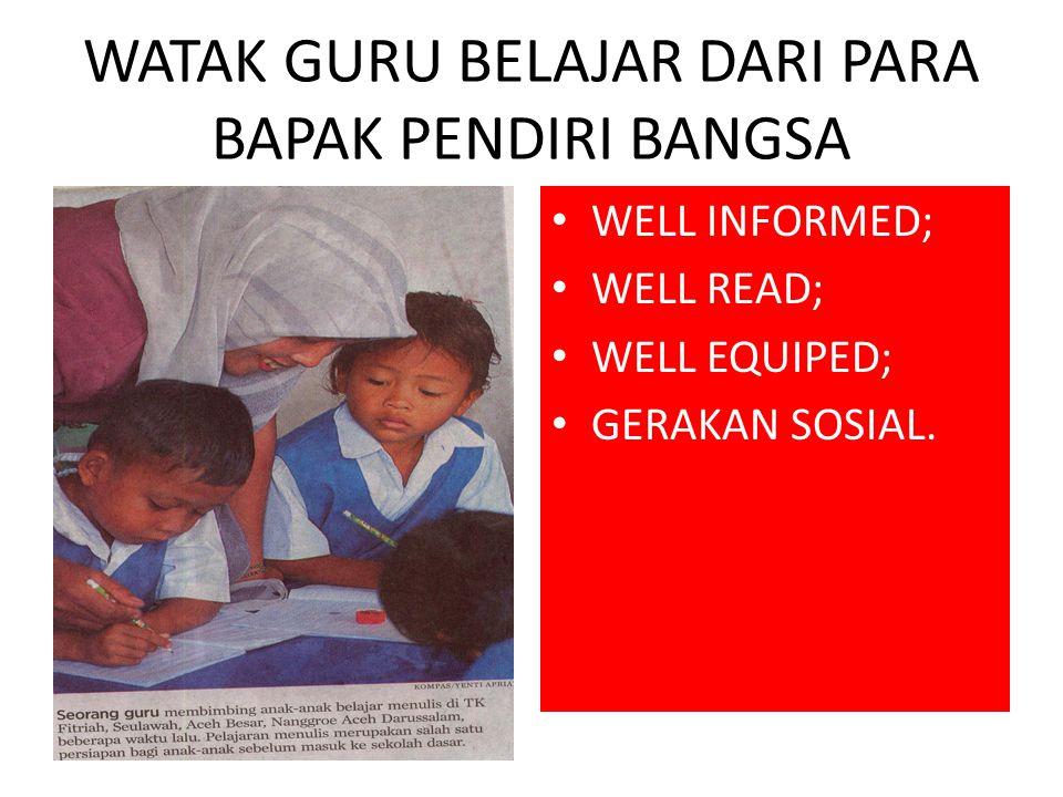 WATAK GURU BELAJAR DARI PARA BAPAK PENDIRI BANGSA WELL INFORMED; WELL READ; WELL EQUIPED; GERAKAN SOSIAL.