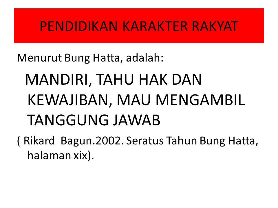 PENDIDIKAN KARAKTER RAKYAT Menurut Bung Hatta, adalah: MANDIRI, TAHU HAK DAN KEWAJIBAN, MAU MENGAMBIL TANGGUNG JAWAB ( Rikard Bagun.2002. Seratus Tahu