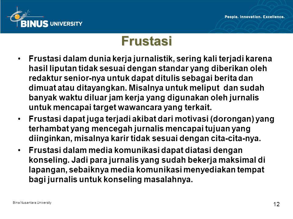 Bina Nusantara University 12 Frustasi Frustasi dalam dunia kerja jurnalistik, sering kali terjadi karena hasil liputan tidak sesuai dengan standar yang diberikan oleh redaktur senior-nya untuk dapat ditulis sebagai berita dan dimuat atau ditayangkan.