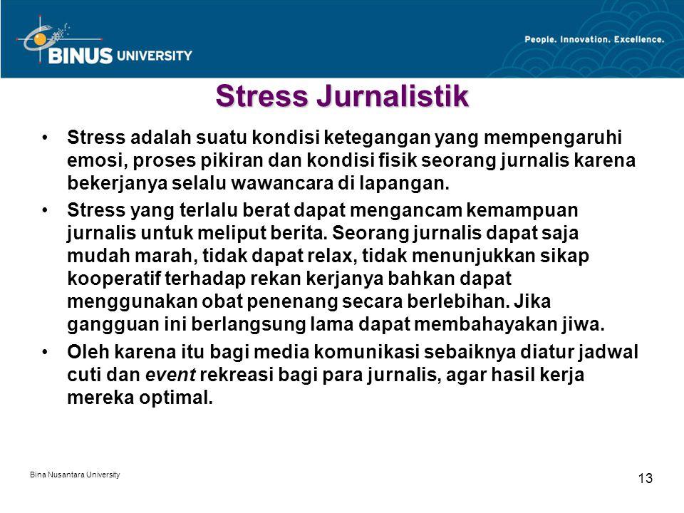 Bina Nusantara University 13 Stress Jurnalistik Stress adalah suatu kondisi ketegangan yang mempengaruhi emosi, proses pikiran dan kondisi fisik seorang jurnalis karena bekerjanya selalu wawancara di lapangan.