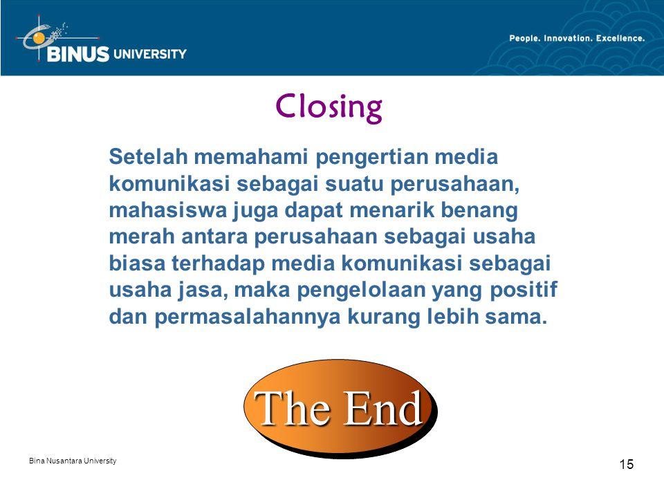 Bina Nusantara University 15 Closing Setelah memahami pengertian media komunikasi sebagai suatu perusahaan, mahasiswa juga dapat menarik benang merah antara perusahaan sebagai usaha biasa terhadap media komunikasi sebagai usaha jasa, maka pengelolaan yang positif dan permasalahannya kurang lebih sama.