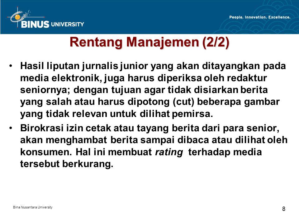 Bina Nusantara University 8 Rentang Manajemen (2/2) Hasil liputan jurnalis junior yang akan ditayangkan pada media elektronik, juga harus diperiksa oleh redaktur seniornya; dengan tujuan agar tidak disiarkan berita yang salah atau harus dipotong (cut) beberapa gambar yang tidak relevan untuk dilihat pemirsa.