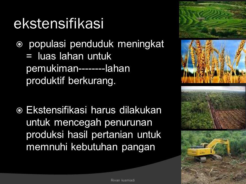 ekstensifikasi  populasi penduduk meningkat = luas lahan untuk pemukiman--------lahan produktif berkurang.  Ekstensifikasi harus dilakukan untuk men