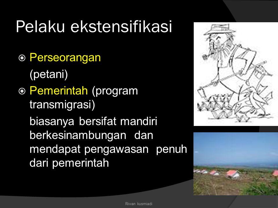 Pelaku ekstensifikasi  Perseorangan (petani)  Pemerintah (program transmigrasi) biasanya bersifat mandiri berkesinambungan dan mendapat pengawasan p