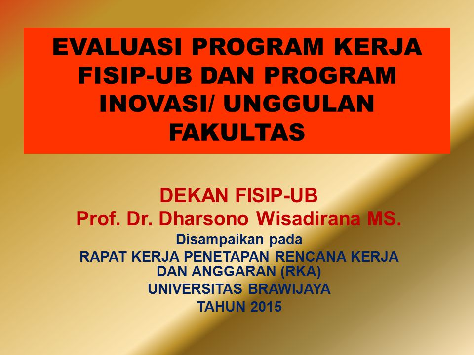 DEKAN FISIP-UB Prof. Dr. Dharsono Wisadirana MS. Disampaikan pada RAPAT KERJA PENETAPAN RENCANA KERJA DAN ANGGARAN (RKA) UNIVERSITAS BRAWIJAYA TAHUN 2