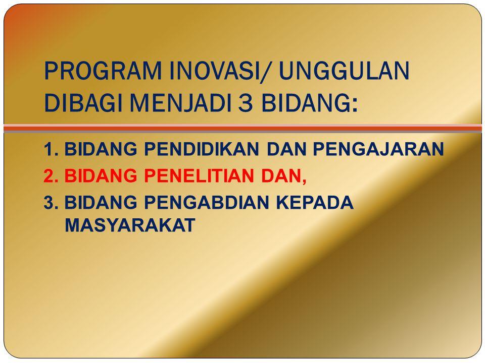 PROGRAM INOVASI/ UNGGULAN DIBAGI MENJADI 3 BIDANG: 1. BIDANG PENDIDIKAN DAN PENGAJARAN 2. BIDANG PENELITIAN DAN, 3. BIDANG PENGABDIAN KEPADA MASYARAKA