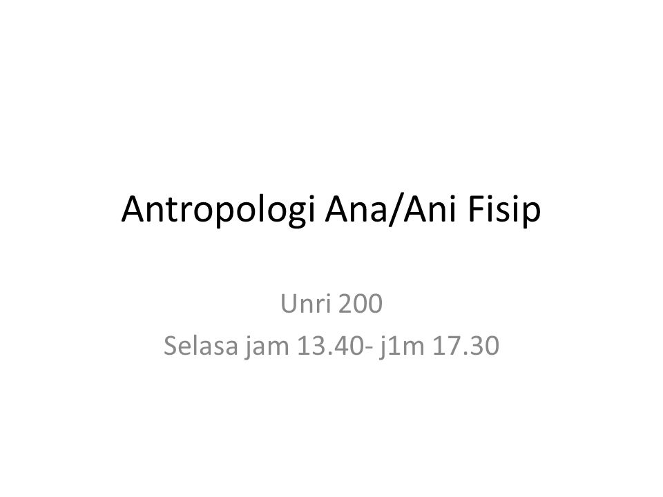 Antropologi Ana/Ani Fisip Unri 200 Selasa jam 13.40- j1m 17.30