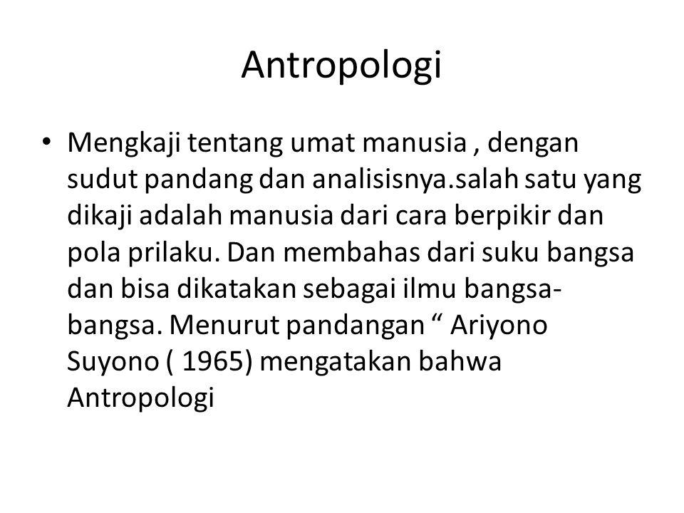Antropologi Mengkaji tentang umat manusia, dengan sudut pandang dan analisisnya.salah satu yang dikaji adalah manusia dari cara berpikir dan pola pril