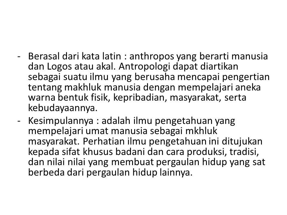 -Berasal dari kata latin : anthropos yang berarti manusia dan Logos atau akal. Antropologi dapat diartikan sebagai suatu ilmu yang berusaha mencapai p