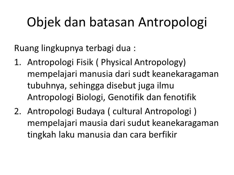 Objek dan batasan Antropologi Ruang lingkupnya terbagi dua : 1.Antropologi Fisik ( Physical Antropology) mempelajari manusia dari sudt keanekaragaman tubuhnya, sehingga disebut juga ilmu Antropologi Biologi, Genotifik dan fenotifik 2.Antropologi Budaya ( cultural Antropologi ) mempelajari mausia dari sudut keanekaragaman tingkah laku manusia dan cara berfikir