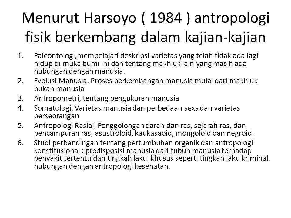 Menurut Harsoyo ( 1984 ) antropologi fisik berkembang dalam kajian-kajian 1.Paleontologi,mempelajari deskripsi varietas yang telah tidak ada lagi hidup di muka bumi ini dan tentang makhluk lain yang masih ada hubungan dengan manusia.