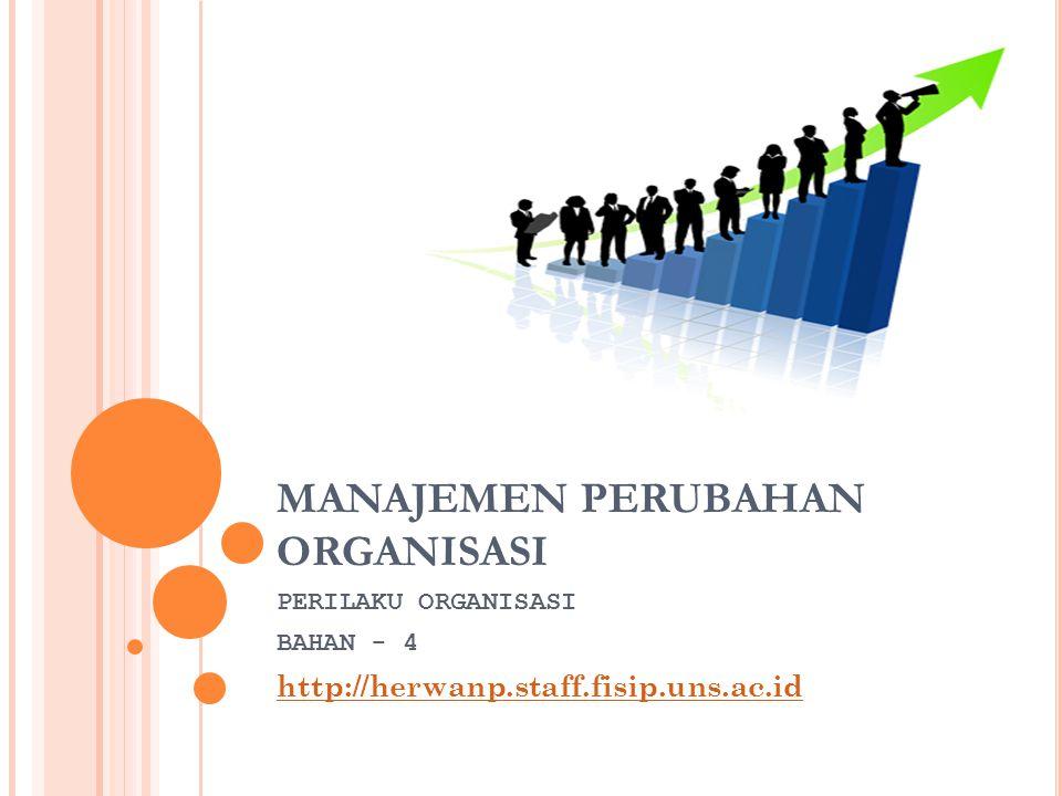 MANAJEMEN PERUBAHAN ORGANISASI PERILAKU ORGANISASI BAHAN - 4 http://herwanp.staff.fisip.uns.ac.id