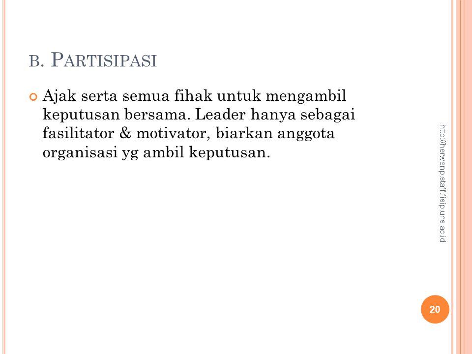 B. P ARTISIPASI Ajak serta semua fihak untuk mengambil keputusan bersama. Leader hanya sebagai fasilitator & motivator, biarkan anggota organisasi yg