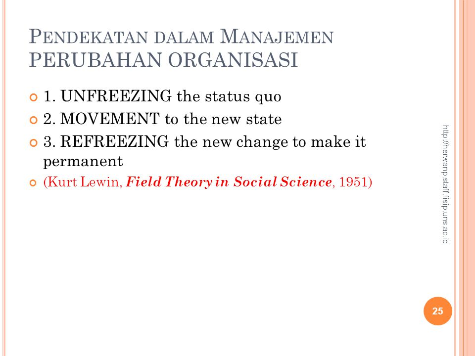 P ENDEKATAN DALAM M ANAJEMEN PERUBAHAN ORGANISASI 1. UNFREEZING the status quo 2. MOVEMENT to the new state 3. REFREEZING the new change to make it pe