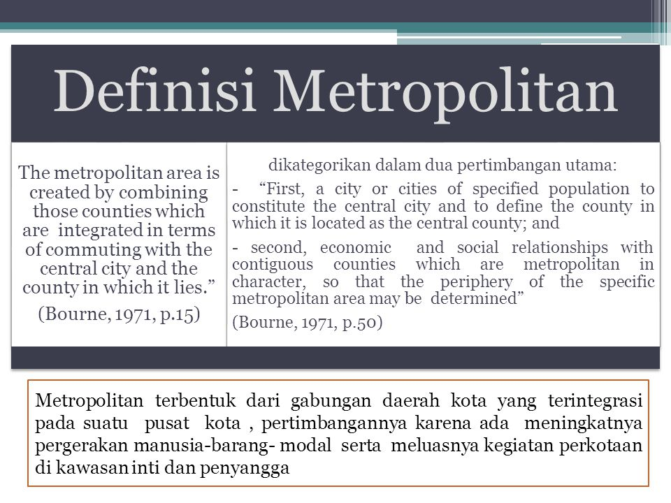 Definisi Metropolitan The metropolitan area is created by combining those counties which are integrated in terms of commuting with the central city an