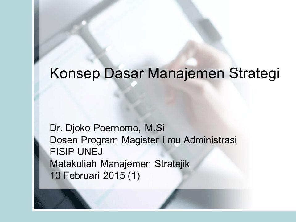 Konsep Dasar Manajemen Strategi Dr. Djoko Poernomo, M.Si Dosen Program Magister Ilmu Administrasi FISIP UNEJ Matakuliah Manajemen Stratejik 13 Februar