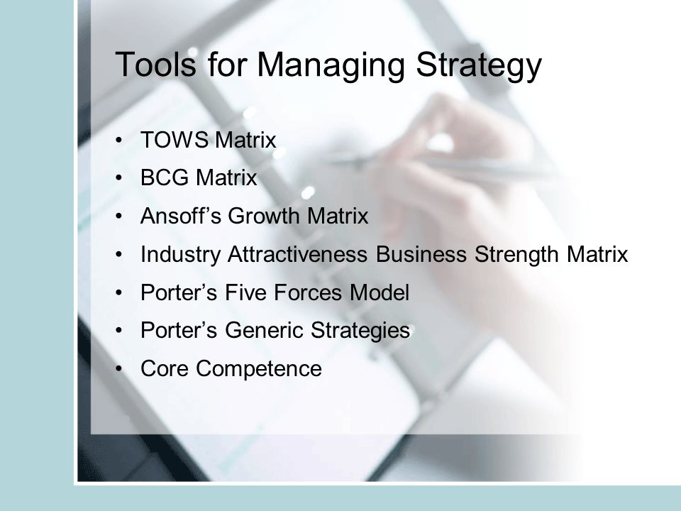 Tools for Managing Strategy TOWS Matrix BCG Matrix Ansoff's Growth Matrix Industry Attractiveness Business Strength Matrix Porter's Five Forces Model Porter's Generic Strategies Core Competence