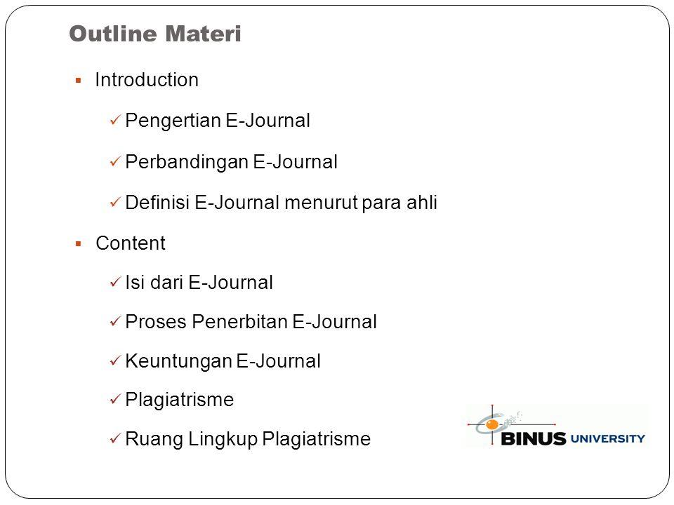 Outline Materi  Introduction Pengertian E-Journal Perbandingan E-Journal Definisi E-Journal menurut para ahli  Content Isi dari E-Journal Proses Penerbitan E-Journal Keuntungan E-Journal Plagiatrisme Ruang Lingkup Plagiatrisme