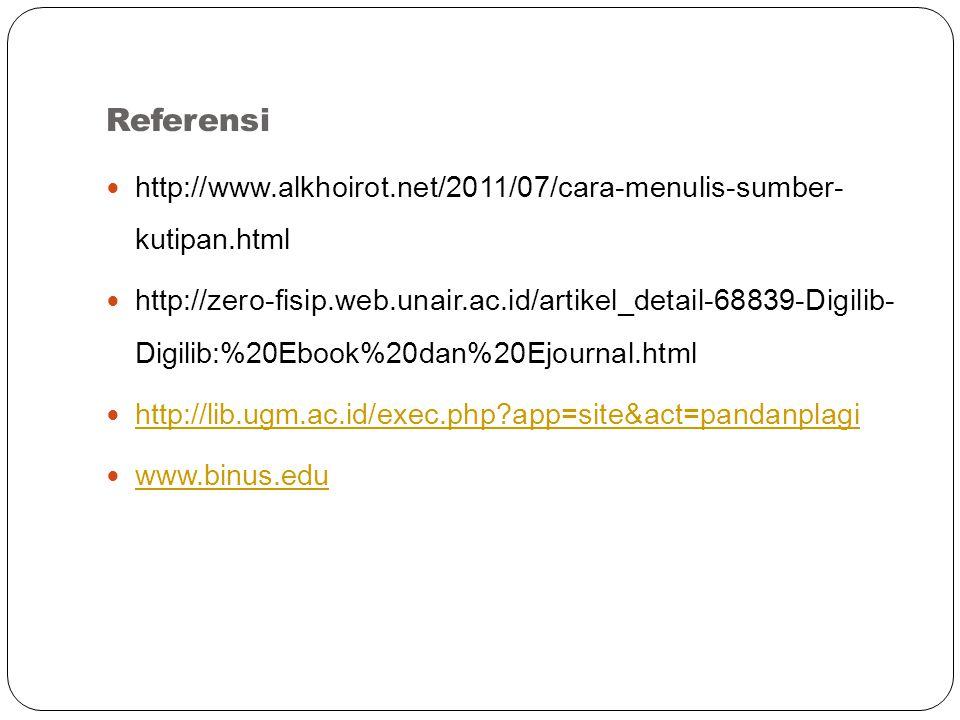 Referensi http://www.alkhoirot.net/2011/07/cara-menulis-sumber- kutipan.html http://zero-fisip.web.unair.ac.id/artikel_detail-68839-Digilib- Digilib:%20Ebook%20dan%20Ejournal.html http://lib.ugm.ac.id/exec.php app=site&act=pandanplagi www.binus.edu