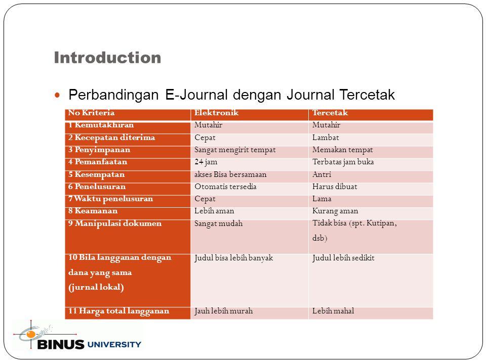 Introduction Perbandingan E-Journal dengan Journal Tercetak No KriteriaElektronikTercetak 1 KemutakhiranMutahir 2 Kecepatan diterimaCepatLambat 3 PenyimpananSangat mengirit tempatMemakan tempat 4 Pemanfaatan24 jamTerbatas jam buka 5 Kesempatanakses Bisa bersamaanAntri 6 PenelusuranOtomatis tersediaHarus dibuat 7 Waktu penelusuranCepatLama 8 KeamananLebih amanKurang aman 9 Manipulasi dokumenSangat mudah Tidak bisa (spt.