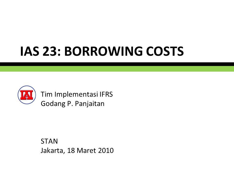 IAS 23: BORROWING COSTS Tim Implementasi IFRS Godang P. Panjaitan STAN Jakarta, 18 Maret 2010 1