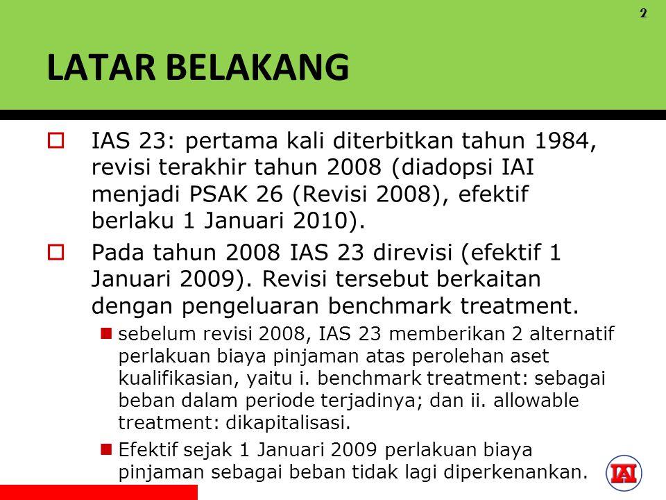 LATAR BELAKANG  IAS 23: pertama kali diterbitkan tahun 1984, revisi terakhir tahun 2008 (diadopsi IAI menjadi PSAK 26 (Revisi 2008), efektif berlaku