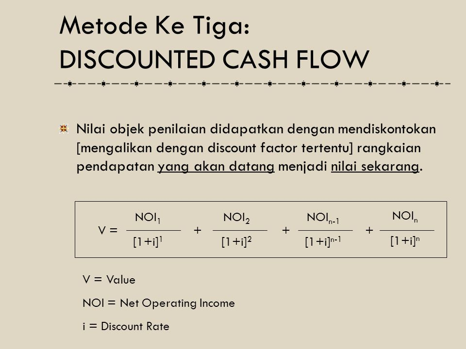 Nilai objek penilaian didapatkan dengan mendiskontokan [mengalikan dengan discount factor tertentu] rangkaian pendapatan yang akan datang menjadi nila