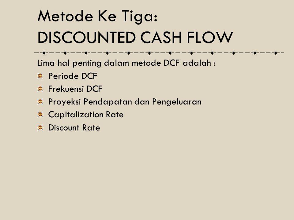 Lima hal penting dalam metode DCF adalah : Periode DCF Frekuensi DCF Proyeksi Pendapatan dan Pengeluaran Capitalization Rate Discount Rate Metode Ke T