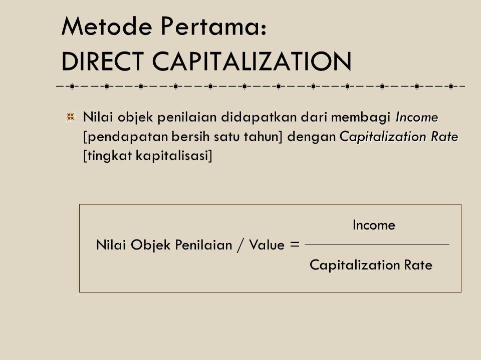 Direct Capitalization Persyaratan yang harus dipenuhi untuk dapat digunakan metode Direct Capitalization dalam melakukan penilaian properti komersial : Pendapatan bersih per tahun dianggap tetap : tidak pernah berubah jumlahnya selama masa investasi Lamanya investasi sifatnya tak terhingga atau menerus [perpetuity] Metode Pertama: DIRECT CAPITALIZATION