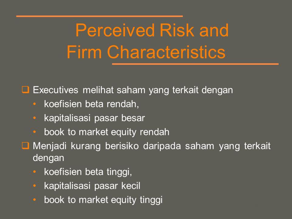 your name Perceived Risk and Firm Characteristics  Executives melihat saham yang terkait dengan koefisien beta rendah, kapitalisasi pasar besar book to market equity rendah  Menjadi kurang berisiko daripada saham yang terkait dengan koefisien beta tinggi, kapitalisasi pasar kecil book to market equity tinggi